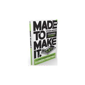 Made to Make It Book, A Guide to Screen Printing Success by Ryan Moor