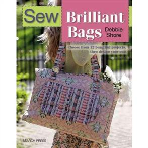 Search Press Sew Brilliant Bags : Choose from 12 Beautiful Projects, Then Design Your Own